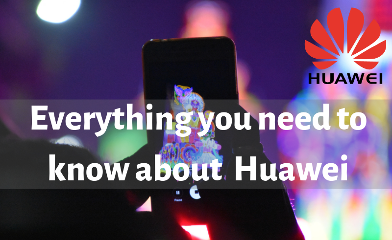Everything you need to know about Huawei